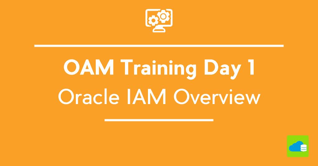 OAM 11gR2 Workshop Day 1 (1605) : Oracle IAM Overview
