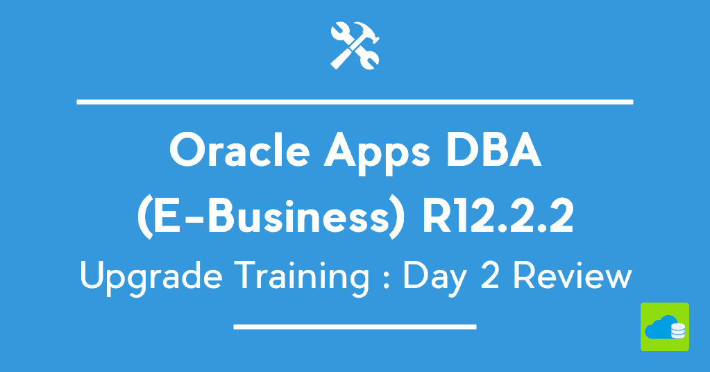 Oracle Apps DBA (E-Business) R12.2.5 Upgrade Training : Day 2 Review