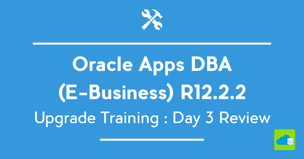 Oracle Apps DBA (E-Business) R12.2 Upgrade Training : Day 3 Review