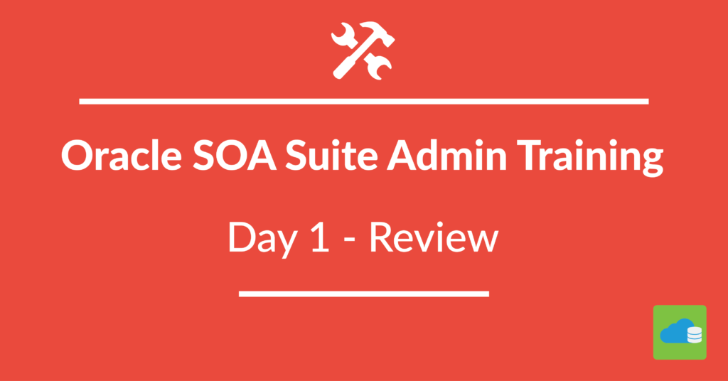 Oracle SOA Suite Administration Training : Day 1 Review